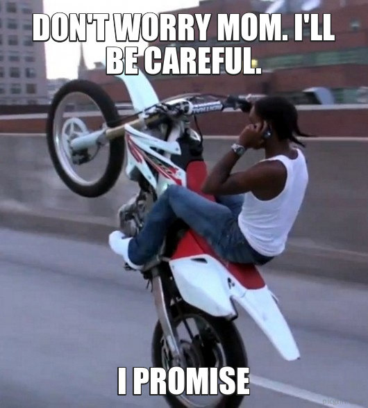 Don't worry mom. I'll be careful.