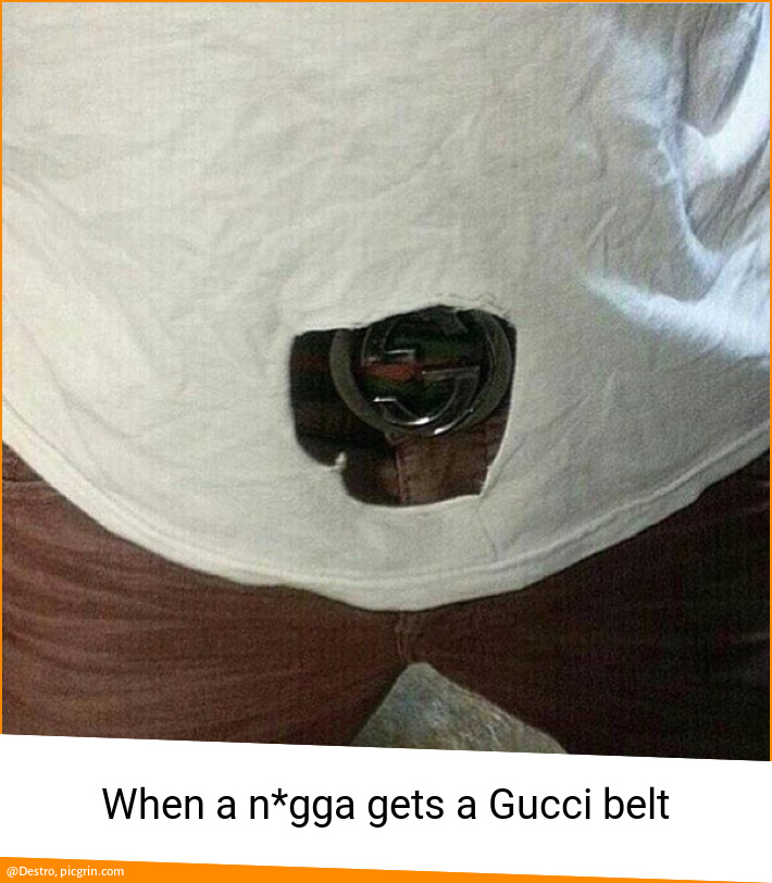 When a n*gga gets a Gucci belt