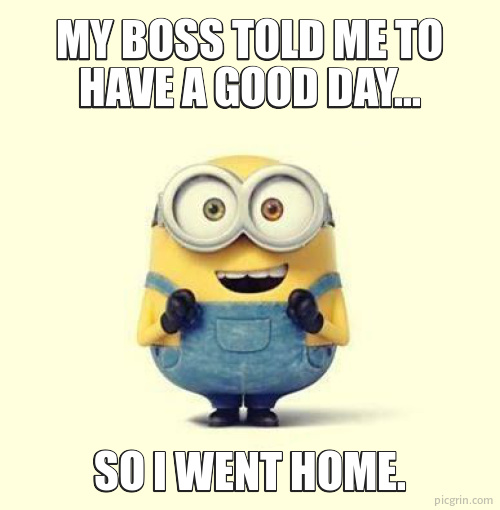 My boss told me to have a good day...