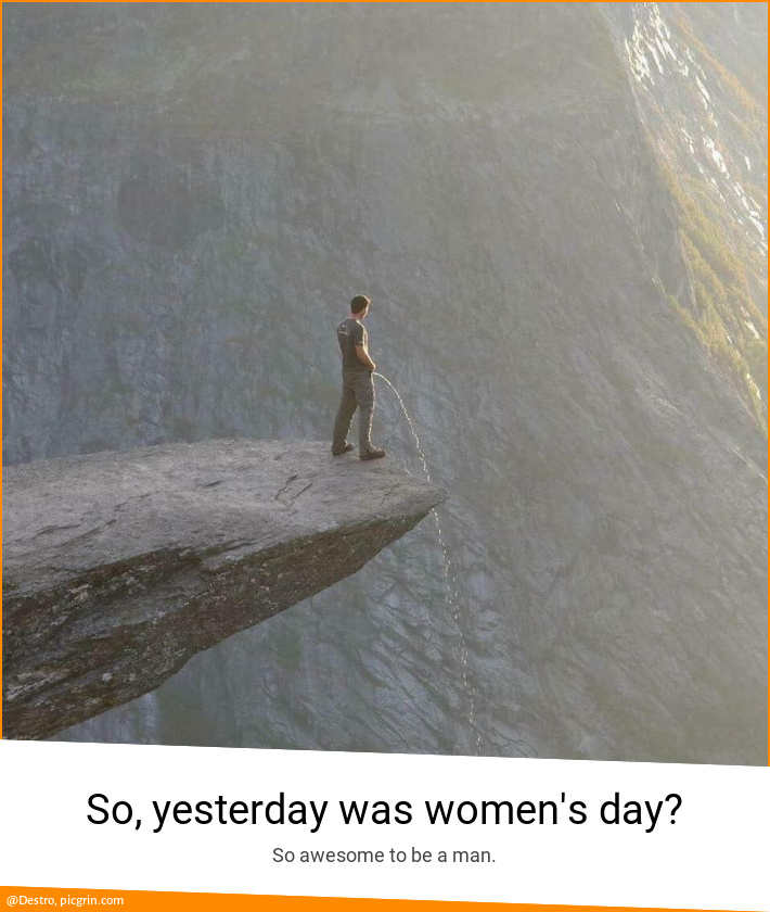 So, yesterday was women's day?